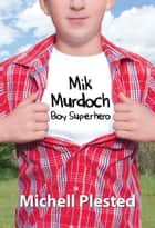 Mik Murdoch, Boy Superhero ebook by Michell Plested