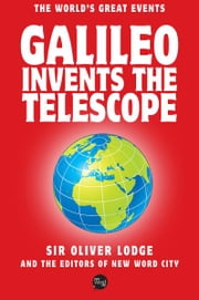 Galileo Invents The Telescope ebook by Sir Oliver Lodge and The Editors of New Word City