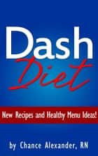 Dash Diet: New Recipes and Healthy Menu Ideas! ebook by Chance Alexander, RN