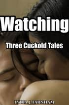 Watching (Three Cuckold Tales) ebook by Lydia J. Farnham