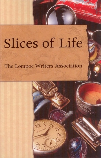 Slices of Life: An Anthology of the Lompoc Writers Assocation ebook by Lompoc Writers Association