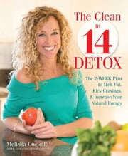 The Clean in 14 Detox - The 2-Week Plan to Melt Fat, Kick Cravings, and Increase Your Natural Energy ebook by Melissa Costello