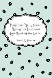 Neighbor Nelly Socks: Being the Sixth and Last Book of the Series ebook by Sarah L. Barrow