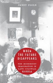 When the Future Disappears - The Modernist Imagination in Late Colonial Korea ebook by Janet Poole