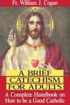 A Brief Catechism For Adults ebook by William J. Rev. Fr. Cogan