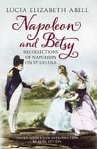 Napoleon and Betsy - Recollections of Napoleon at St Helena ebook by Lucia Elizabeth Abell, Alan Sutton, Fonthill Media