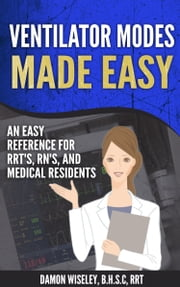 Ventilator Modes Made Easy - An Easy Reference for RRT's, RN's, and Medical Residents ebook by Damon Wiseley