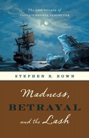Madness, Betrayal and the Lash - The Epic Voyage of Captain George Vancouver ebook by Stephen R. Bown