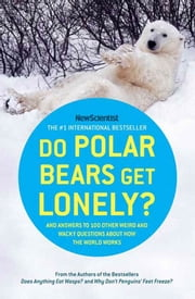 Do Polar Bears Get Lonely? - And Answers to 100 Other Weird and Wacky Questions About How the World Works ebook by New Scientist