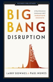 Big bang disruption - strategisch omgaan met disruptieve innovatie ebook by Larry Downes, Paul Nunes, Elles Assink-Kroon