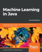 Machine Learning in Java - Helpful techniques to design, build, and deploy powerful machine learning applications in Java, 2nd Edition ebook by AshishSingh Bhatia, Bostjan Kaluza