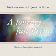 A Journey Just Begun - The Story of an Anglican Sisterhood ebook by The Sisterhood of St. John the Divine,Jane Christmas,Sister Constance Joanna Gefvert