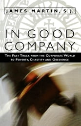 In Good Company - The Fast Track from the Corporate World to Poverty, Chastity, and Obedience ebook by James Martin S.J.