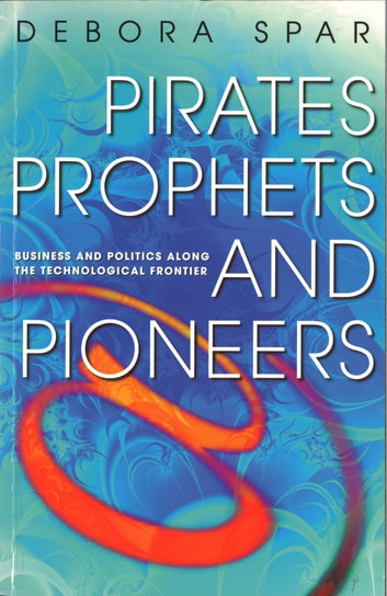 Pirates, Prophets And Pioneers - Business and Politics Along the Technological Frontier eBook by Deborah Spar