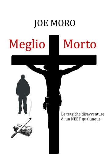Meglio Morto - Le tragiche disavventure di un NEET qualunque ebook by Joe Moro