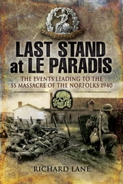 Last Stand at le Paradis - The Events Leading to the SS Massacre of the Norfolks 1940 ebook by Richard   Lane