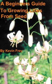 A Beginners Guide To Growing Lilies From Seed ebook by Kevin Frey