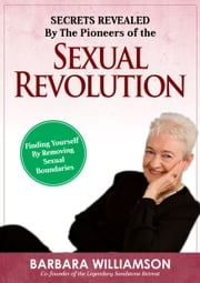 Secret Revealed By The Pioneers Of The Sexual Revolution - Finding Yourself By Removing Sexual Boundaries ebook by Barbara Williamson