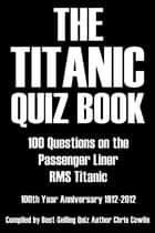 The Titanic Quiz Book - 100 Questions on the Passenger Liner RMS Titanic ebook by Chris Cowlin