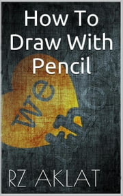 How To Draw With Pencil ebook by RZ Aklat
