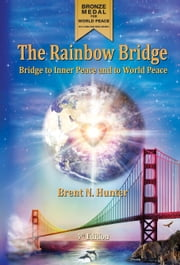 The Rainbow Bridge - Bridge to Inner Peace and to World Peace ebook by Brent N. Hunter