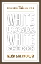 White Logic, White Methods - Racism and Methodology ebook by Eduardo Bonilla-Silva, Tukufu Zuberi, PBS's History Detectives and Professor