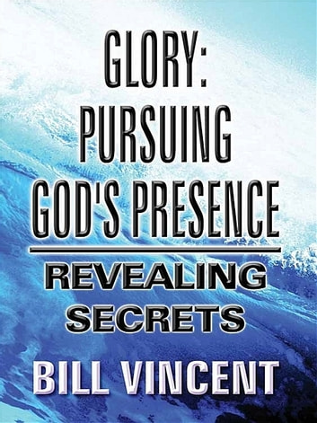 Glory: Pursuing God's Presence ebook by Bill Vincent