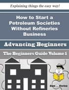 How to Start a Petroleum Societies Without Refineries Business (Beginners Guide) ebook by Valery Matson