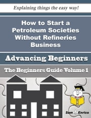 How to Start a Petroleum Societies Without Refineries Business (Beginners Guide) - How to Start a Petroleum Societies Without Refineries Business (Beginners Guide) ebook by Valery Matson