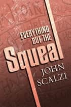 Everything but the Squeal ebook by John Scalzi