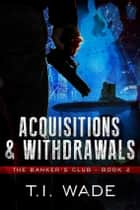"The Banker's Club ""Acquisitions and Withdrawals"" Book 2 - Acquisitions and Withdrawls ebook by T I WADE"