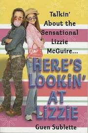 Here's Lookin' At Lizzie - Talkin' About the Sensational Lizzie McGuire... ebook by Guen Sublette
