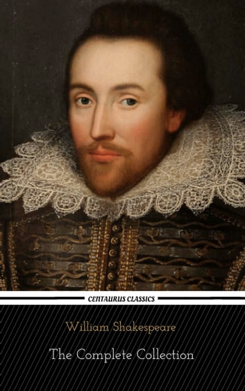 William Shakespeare: The Complete Collection (Centaurus Classics) [37 Plays + 160 Sonnets + 5 Poetry Books + 150 Illustrations] ebook by William Shakespeare