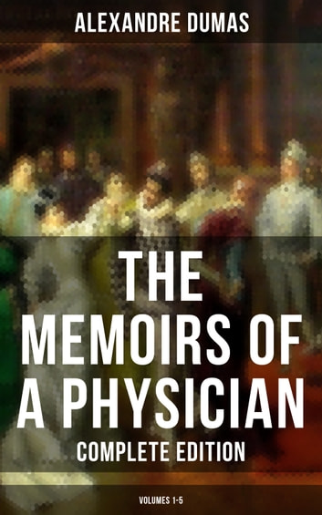 THE MEMOIRS OF A PHYSICIAN (Complete Edition: Volumes 1-5) - Joseph Balsamo, The Mesmerist's Victim, The Queen's Necklace, Taking the Bastille, The Hero of the People, The Royal Life-Guard & The Countess de Charny (Historical Novels) eBook by Alexandre Dumas