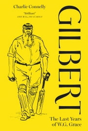 Gilbert - The Last Years of WG Grace ebook by Charlie Connelly