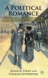 A Political Romance - Léon Gambetta, Léonie Léon and the Making of the French Republic, 1872-82 ebook by Dr Susan K. Foley,Charles Sowerwine