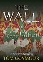 The Wall of Retribution ebook by Tom Goymour