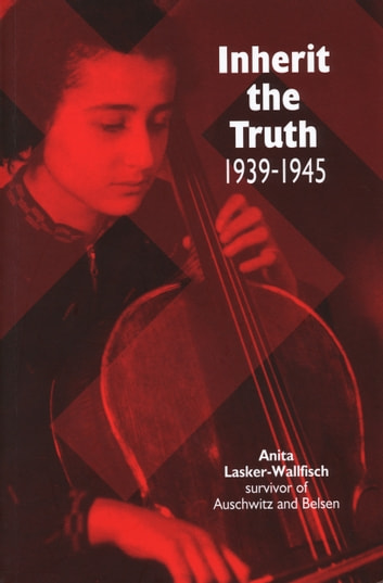Inherit the Truth 1939-1945 - The Documented Experiences of a Survivor of Auschwitz and Belsen ebook by Anita Lasker-Wallfisch