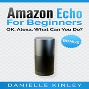 Amazon Echo for Beginners: OK, Alexa, What Can You Do? audiobook by Danielle Kinley