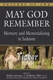 May God Remember - Memory and Memorializing in Judaism—Yizkor ebook by Rabbi Lawrence A. Hoffman, PhD,Yoram Bitton,Dr. Annette M. Boeckler,Dr. Marc Zvi Brettler,Rabbi Lawrence A. Englander, DHL,Rabbi Edward Feinstein,Rabbi Solomon B. Freehof, PhD,Dr. Eric L. Friedland,Rabbi Shoshana Boyd Gelfand,Rabbi Edwin Goldberg, DHL,Rabbi Andrew Goldstein, PhD,Dr. Joel M. Hoffman, PhD,Rabbi Walter Homolka, PhD, DHL,Rabbi Delphine Horvilleur,Rabbi Karyn D. Kedar,Rabbi Daniel Landes,Catherine Madsen,Rabbi Jonathan Magonet, PhD,Rabbi Dalia Marx, PhD,Rabbi Charles H. Middleburgh, PhD,Rabbi Jay Henry Moses,Rabbi Aaron D. Panken, PhD,Rabbi Jakob J. Petuchowski, PhD,Rabbi Jack Riemer,Rabbi Sandy Eisenberg Sasso,Rabbi David Stern,Rabbi David A. Teutsch, PhD,Rabbi Margaret Moers Wenig, DD,Dr. Ron Wolfson,Rabbi Daniel G. Zemel,Dr. Wendy Zierler,Rabbi Lawrence A. Hoffman, PhD