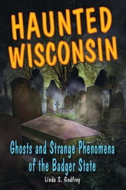 Haunted Wisconsin - Ghosts and Strange Phenomena of the Badger State ebook by Linda S. Godfrey