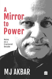 A Mirror to Power: Notes on a Fractured Decade ebook by M J Akbar
