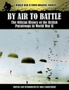 By Air to Battle - The Official History of the British Paratroops in World War II ebook by Bob Carruthers