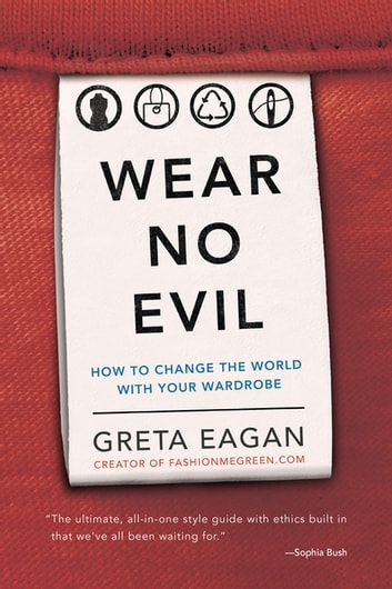 Wear No Evil - How to Change the World with Your Wardrobe ebook by Greta Eagan