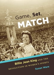 Game, Set, Match - Billie Jean King and the Revolution in Women's Sports ebook by Susan Ware
