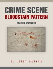 Crime Scene Bloodstain Pattern Analysis Workbook ebook by N. Leroy Parker