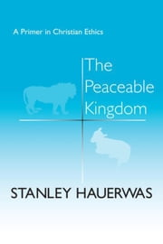 The Peaceable Kingdom: A Primer in Christian Ethics ebook by Hauerwas, Stanley