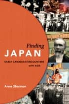 Finding Japan - Early Canadian Encounters with Asia ebook by Anne Shannon