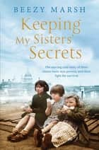 Keeping My Sisters' Secrets - The moving true story of three sisters born into poverty and their fight for survival ebook by Beezy Marsh