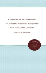 A History of the Oratorio - Vol. 1: The Oratorio in the Baroque Era: Italy, Vienna, Paris ebook by Howard E. Smither